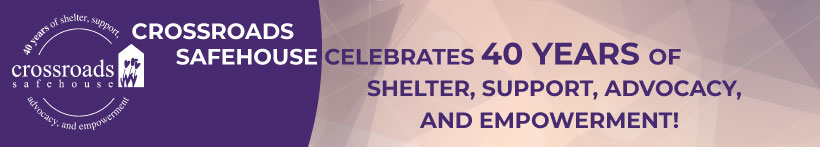 Crossroads Safehouse celebrates 40 years of shelter, support, advocacy, and empowerment!